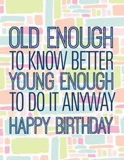 """Old Enough to Know Better Young Enough To Do It Anyway"" Happy Birthday Greeting Card - $1.50 Each (GC45AP2081)"