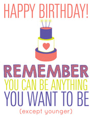 """Happy Birthday Remember you can be anything..except younger"" Greeting Card - $1.50 Each (GC45AP3044)"