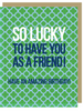 "***NEW***""SO LUCKY To Have a Friend Like You..."" - Greeting Card with COLORED ENVELOPE - $1.70 Each (GC45AP4025)"