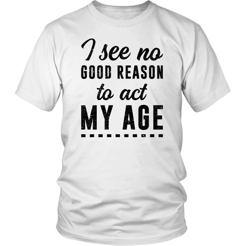 I See No Good Reason To Act My Age T-shirt