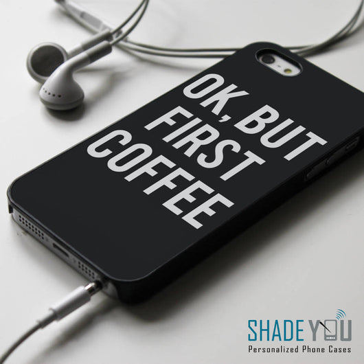 OK, But First Coffee - Sassy iPhone 4/4S, iPhone 5/5S/5C, iPhone 6 Case, Samsung Galaxy S4/S5 Cases