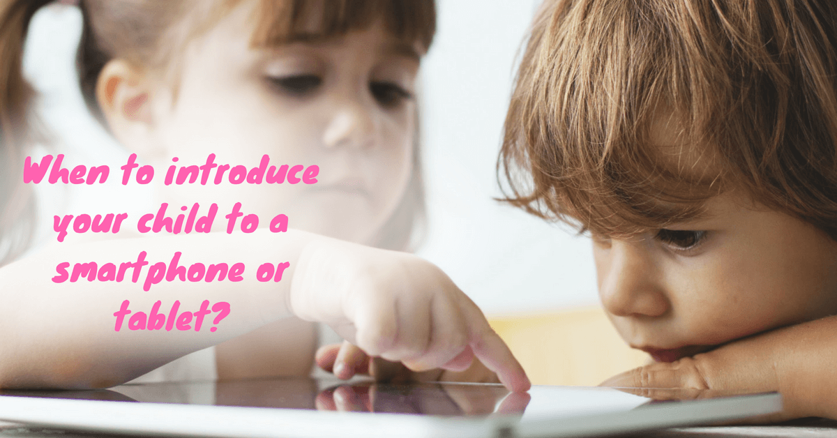 When to introduce your child to a smartphone or tablet?