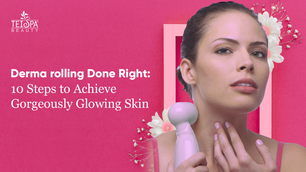 Derma rolling Done Right: 10 Steps to Achieve a Gorgeously Glowing Skin