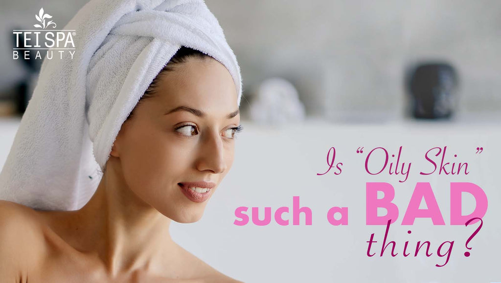 "Is ""Oily Skin"" such a BAD thing?"
