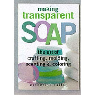 Making Transparent Soap: The Art Of Crafting, Molding, Scenting & Coloring-Penny Lane Organics