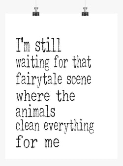 Funny Print Minimalist Art - I'm Still waiting that fairytale scene where the Animals clean everything