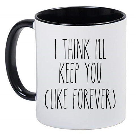 I Think I'll Keep you Like Forever Mug Cute Coffee Cup, Valentine's Day Mug Valentines Gift Husband Wife Gifts, Hot Chocolate, 11 Ounce Ceramic Mug