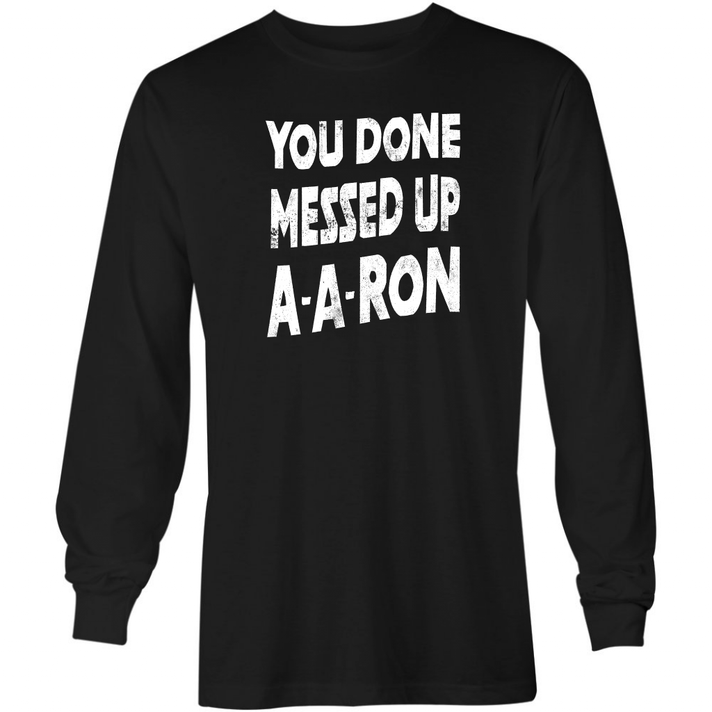 You Done Messed Up A-A-Ron - Long Sleeve T-Shirt