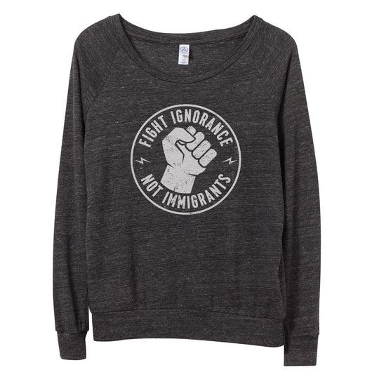 Fight Ignorance Not Immigrants Pullover // Women's