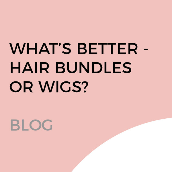 HAIR BUNDLES VS. HAIR WIGS