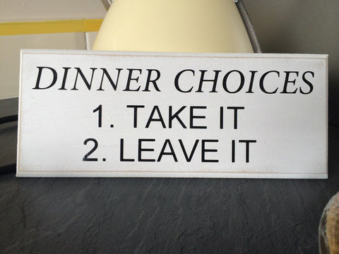 "Dinner Choices 1. Take it 2. Leave it - Quote Shabby Chic Plaque 10""x4"" p014"