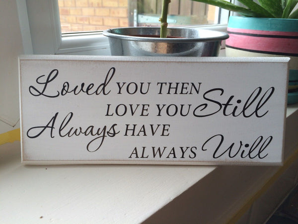 "Loved You Then Love You Still Always Have, Shabby Chic Plaque Sign 10""x4"" p040"