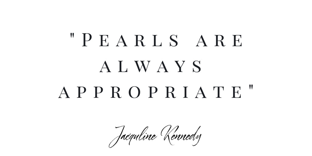 """Pearls are always appropriate"" Jacqueline Kennedy"