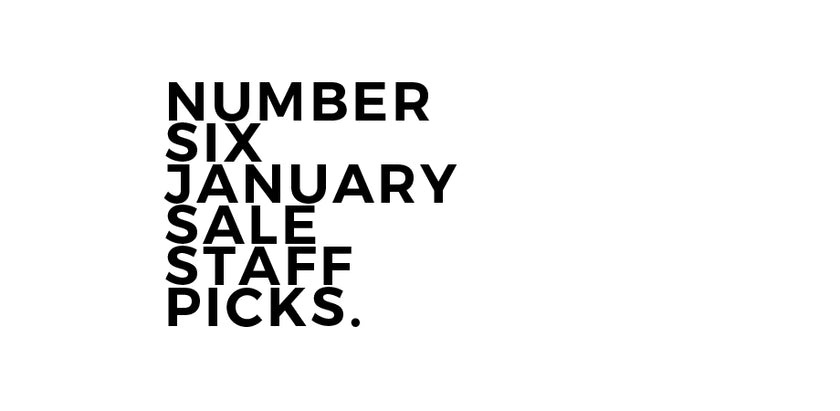 The Number Six January Sale: Staff Picks