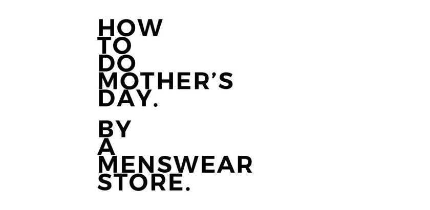 How To Do Mother's Day. By A Menswear Store.