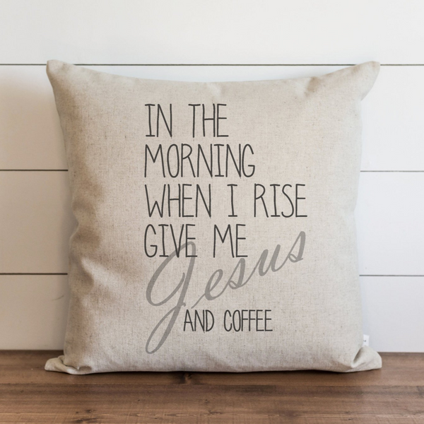 In The Morning When I Rise Give Me Jesus and Coffee Pillow Cover. - Porter Lane Home