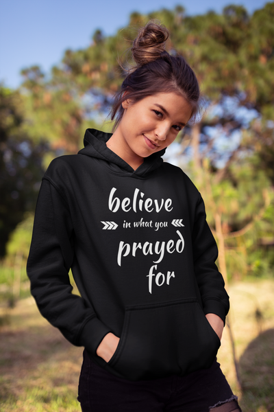 Believe in What You Prayed For - Hoodie