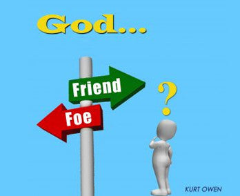 GOD…..FRIEND OR FOE? BY PASTOR KURT OWEN