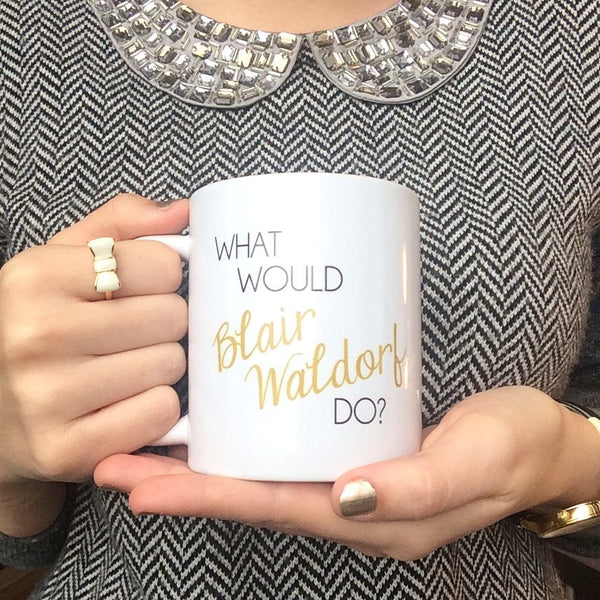 The ORIGINAL - What Would Blair Waldorf Do Coffee Mug