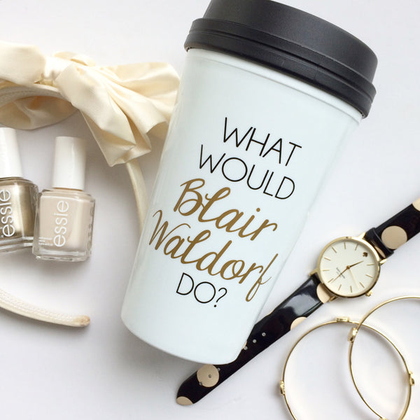The ORIGINAL - What Would Blair Waldorf Do Travel Mug