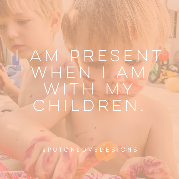 Affirmation: I am present when I am with my children.