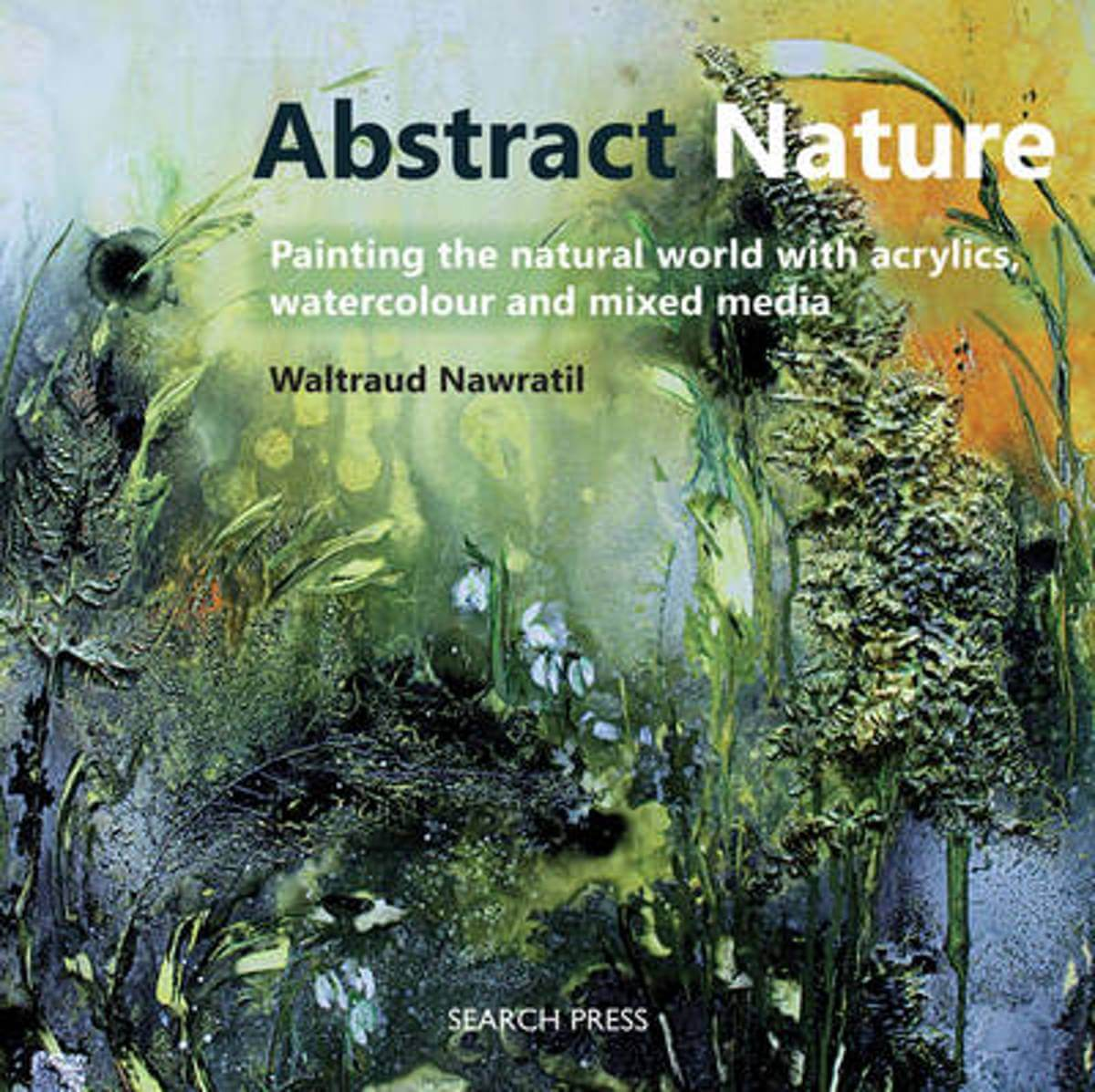 Abstract Nature : Painting the Natural World with Acrylics, Watercolour and Mixed Media