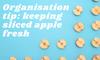 Organisation tip: keeping your sliced apple fresh!