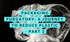Packaging purgatory: a journey to reduce plastic - part 3