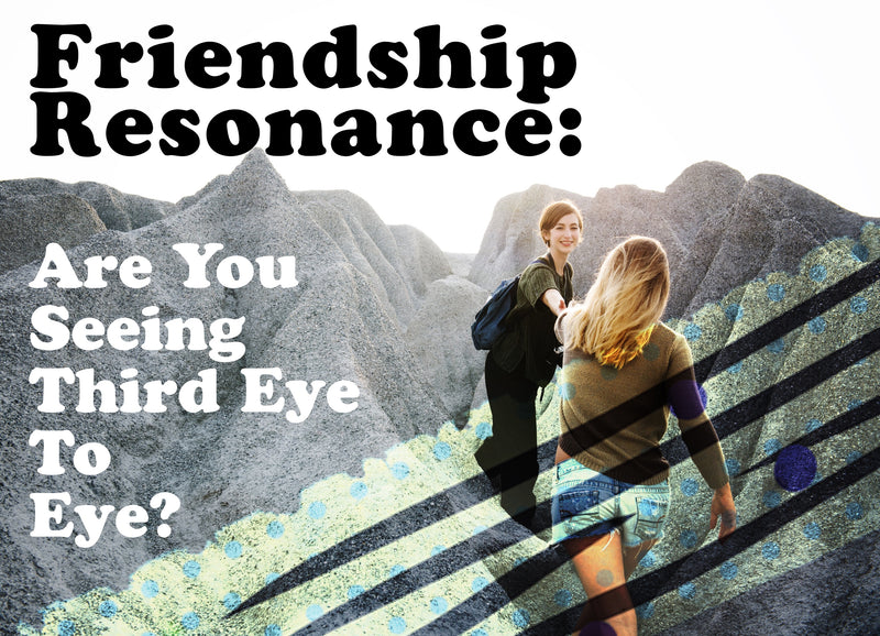 FRIENDSHIP RESONANCE: ARE YOU SEEING THIRD EYE TO EYE?