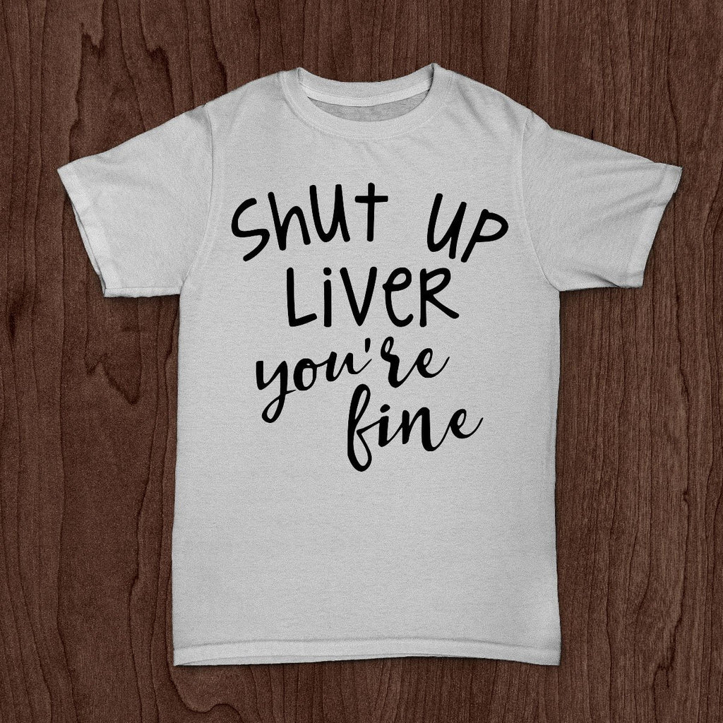 Shut Up Liver Your Fine - Unisex Sarcastic Tee - Rebels and Roses Boutique