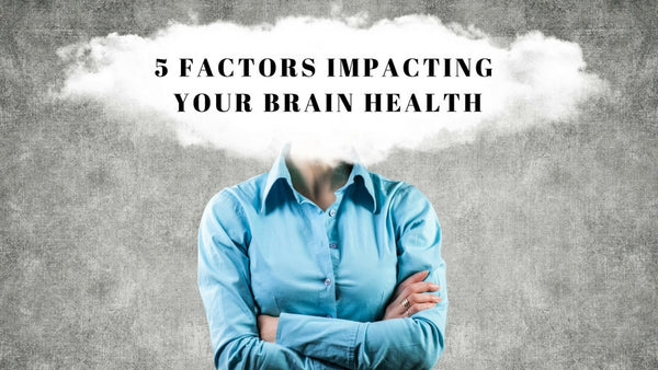 5 Factors Impacting Your Brain Health