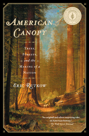 American Canopy: Trees, Forests, and the Making of a Nation | Eric Rutkow