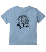 If You Think I'm Handsome You Should See My Dad Toddler Shirt