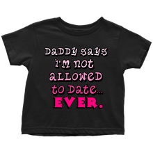 Daddy says I'M NOT ALLOWED TO DATE EVER Toddler T-shirt