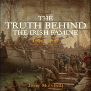 The Truth Behind The Irish Famine 1845 - 1852 by Jerry Mulvihill
