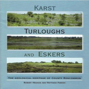 Karst, Turloughs and Eskers The Geological Heritage of County Roscommon by Robert Meehan & Matthew Parkes
