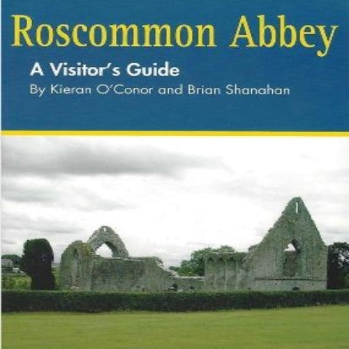 Roscommon Abbey A Visitors Guide by Kieran O'Conor & Brian Shanahan