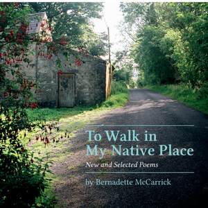 To Walk in My Native Place New and Selected Poems by Bernadette McCarrick