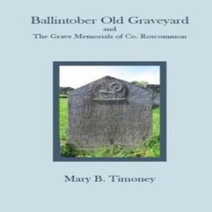 Ballintober Old Graveyard and The Grave Memorials of Co Roscommon by Mary B. Timoney