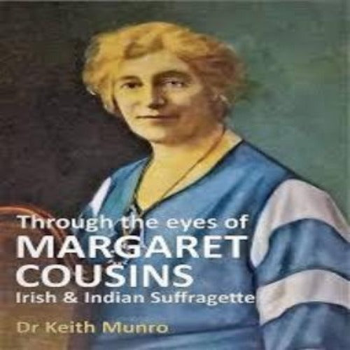 Through the eyes of Margaret Cousins Irish & Indian Suffragette by Dr Keith Munro