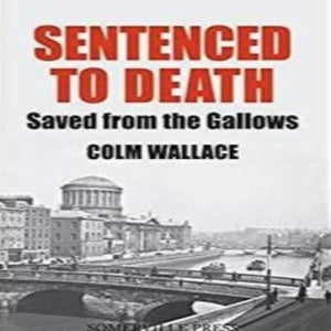 Sentenced to Death Saved from the Gallows by Colm Wallace