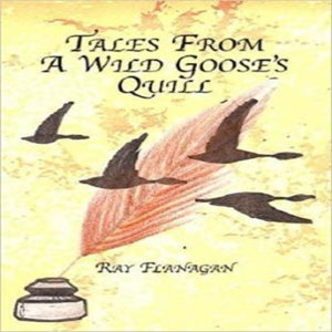 Tales from A Wild Goose's Quill by Ray Flanagan