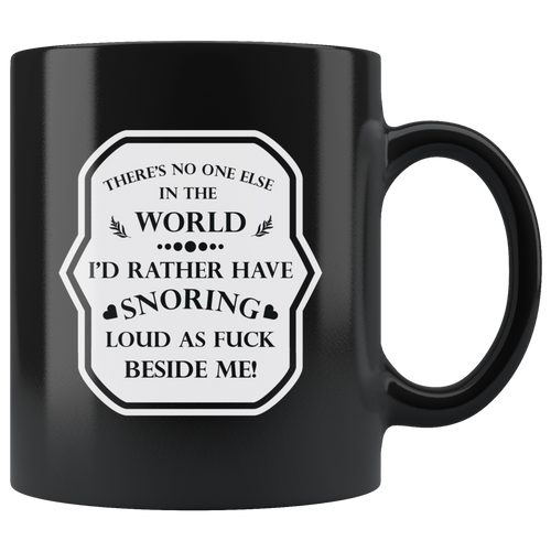 There's No One Else In The World I'd Rather Have Snoring Loud As F*ck Beside Me! Funny 11oz. Ceramic Black Mug, Husband Gift