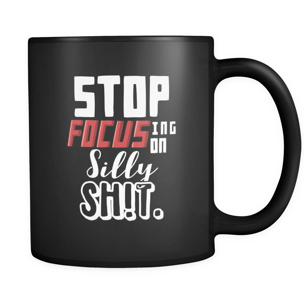 Silly Mugs - Stop Focusing on Silly Sh!t Quote on Black 11 oz ceramic mug