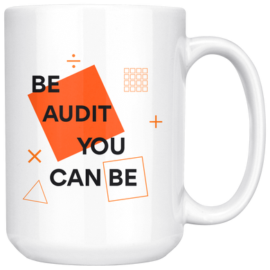 Be Audit You Can Be, Funny 15oz. Ceramic White Mug, Auditor Gift