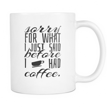 Coffee Mug Ceramic 11 oz With Quote 'Sorry For What I said Before I had Coffee'!