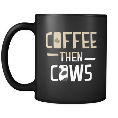 Coffee then Cows Quote on Unique Coffee Mug - Black Ceramic 11oz mug