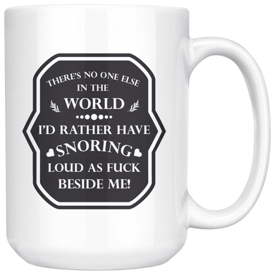 There's No One Else In The World I'd Rather Have Snoring Loud As F*ck Beside Me! Funny 15oz. Ceramic White Mug, Snoring Partner Gift