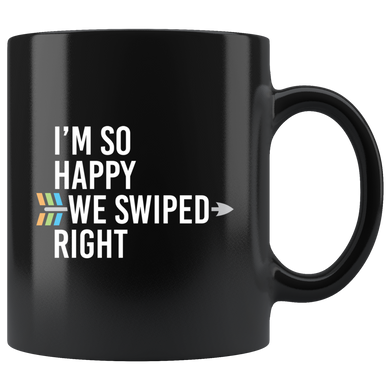 I'm So Happy We Swiped Right, Funny 11oz. Ceramic Black Mug, Gift For Her And Him