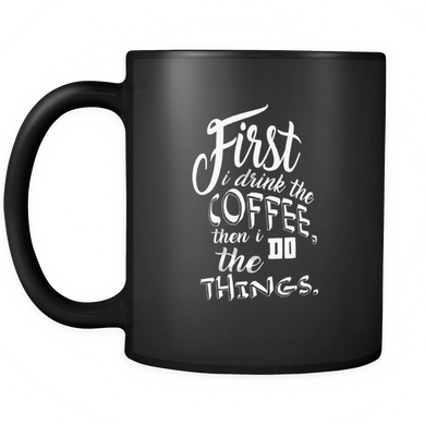 First I Drink the Coffee and Then I Do The Things Unique Coffee Mugs - Black Ceramic 11oz mug